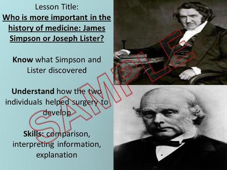 Lesson Title: Who is more important in the history of medicine: James Simpson or Joseph Lister? Know what Simpson and Lister discovered Understand how.