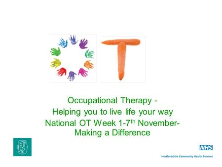 Occupational Therapy - Helping you to live life your way National OT Week 1-7 th November- Making a Difference.