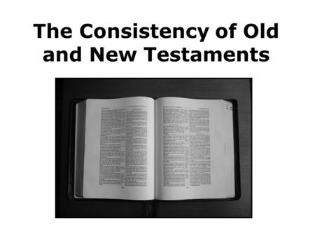 The Consistency of Old and New Testaments. Consider the author of the Bible 2 Timothy 3:16 2 Peter 1:21 Isaiah 51:15-16 Jeremiah 36:1-2 Thus saith the.