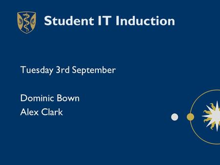 Student IT Induction Tuesday 3rd September Dominic Bown Alex Clark.