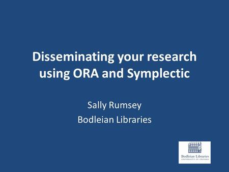Disseminating your research using ORA and Symplectic Sally Rumsey Bodleian Libraries.