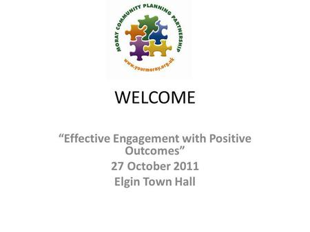 "WELCOME ""Effective Engagement with Positive Outcomes"" 27 October 2011 Elgin Town Hall."
