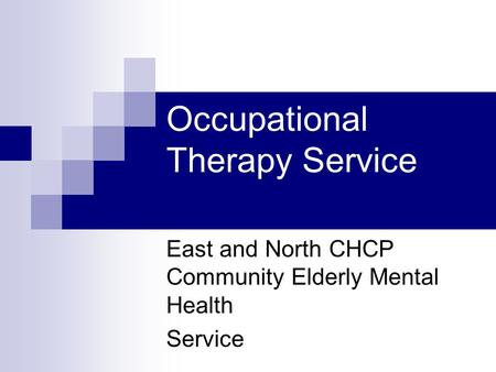 Occupational Therapy Service East and North CHCP Community Elderly Mental Health Service.