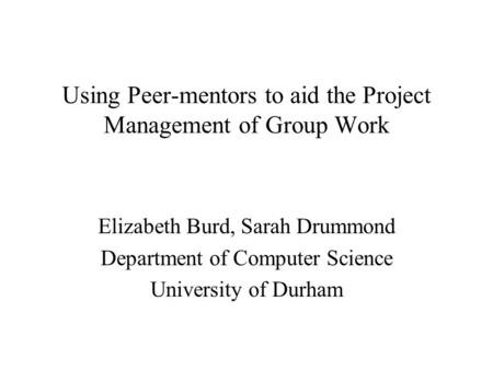 Using Peer-mentors to aid the Project Management of Group Work Elizabeth Burd, Sarah Drummond Department of Computer Science University of Durham.