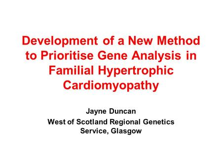 Development of a New Method to Prioritise Gene Analysis in Familial Hypertrophic Cardiomyopathy Jayne Duncan West of Scotland Regional Genetics Service,