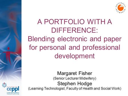 A PORTFOLIO WITH A DIFFERENCE: Blending electronic and paper for personal and professional development Margaret Fisher (Senior Lecturer Midwifery) Stephen.