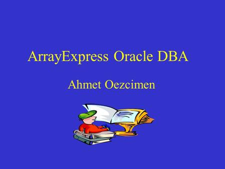 ArrayExpress Oracle DBA Ahmet Oezcimen. Agenda 1. Tasks 2. System Overview 3. Oracle DB System 4. Database Monitoring 5. Database Security 6. Performance.
