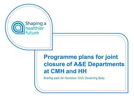 Programme plans for joint closure of A&E Departments at CMH and HH Briefing pack for Hounslow CCG Governing Body.