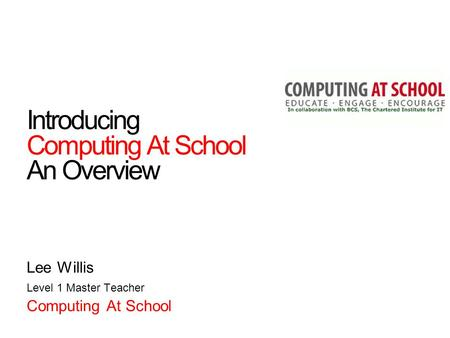 Introducing Computing At School An Overview Lee Willis Level 1 Master Teacher Computing At School.