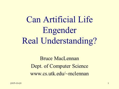 2005-10-201 Can <strong>Artificial</strong> Life Engender Real Understanding? Bruce MacLennan Dept. of Computer Science www.cs.utk.edu/~mclennan.
