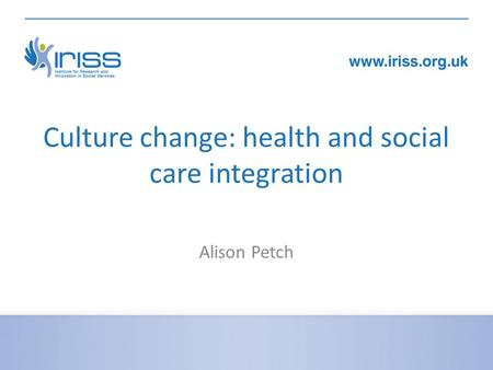 Culture change: health and social care integration Alison Petch.