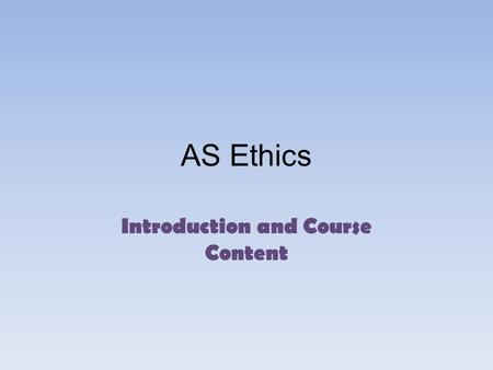 AS Ethics Introduction and Course Content. Expectations To get involved and be an active part of class discussion: non- participation or a passive attitude.