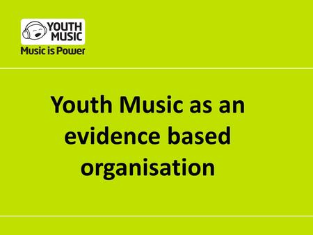 Youth Music as an evidence based organisation. How does music making work? What changes do we achieve through music making? Why do music making? How do.