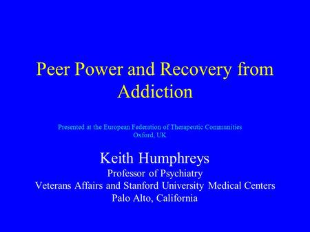 Peer Power and Recovery from Addiction Keith Humphreys Professor of Psychiatry Veterans Affairs and Stanford University Medical Centers Palo Alto, California.