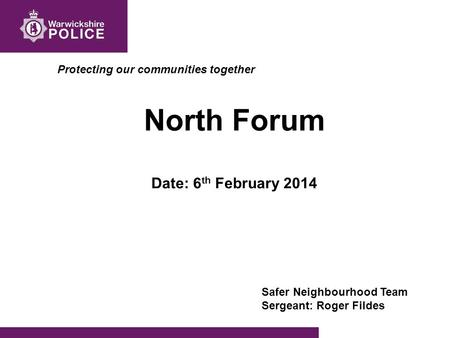 Protecting our communities together North Forum Date: 6 th February 2014 Safer Neighbourhood Team Sergeant: Roger Fildes.