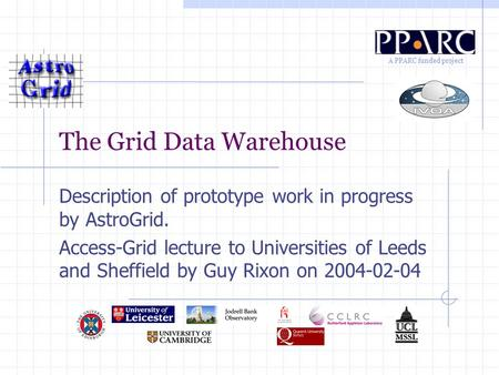 A PPARC funded project The Grid Data Warehouse Description of prototype work in progress by AstroGrid. Access-Grid lecture to Universities of Leeds and.