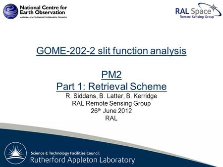 Rutherford Appleton Laboratory Remote Sensing Group GOME-202-2 slit function analysis PM2 Part 1: Retrieval Scheme R. Siddans, B. Latter, B. Kerridge RAL.