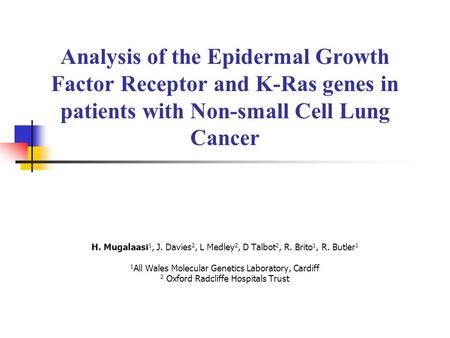 Analysis of the Epidermal Growth Factor Receptor and K-Ras genes in patients with Non-small Cell Lung Cancer H. Mugalaasi1, J. Davies2, L Medley2, D Talbot2,