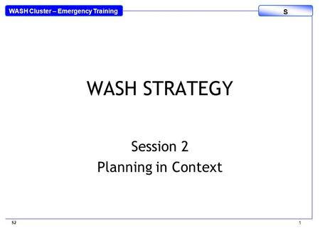 WASH Cluster – Emergency Training S WASH STRATEGY Session 2 Planning in Context S2 1.