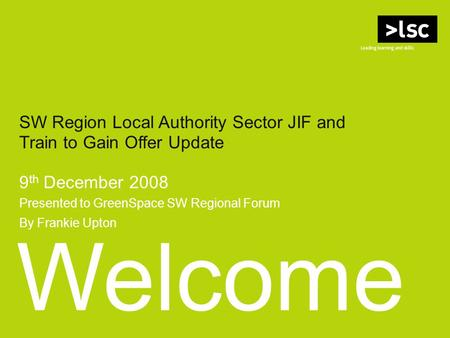 Welcome SW Region Local Authority Sector JIF and Train to Gain Offer Update 9 th December 2008 Presented to GreenSpace SW Regional Forum By Frankie Upton.