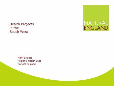 Health Projects in the South West Mark Bridges Regional Health Lead Natural England.