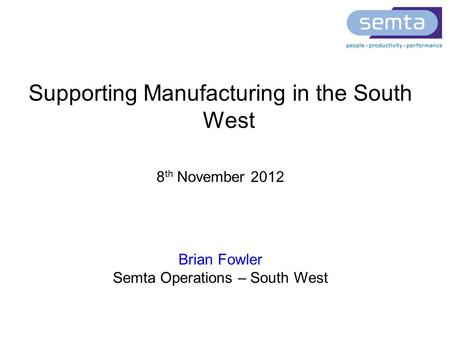 Supporting Manufacturing in the South West 8 th November 2012 Brian Fowler Semta Operations – South West.