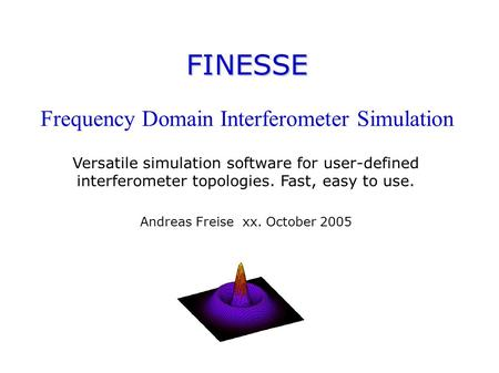 FINESSE FINESSE Frequency Domain Interferometer Simulation Versatile simulation software for user-defined interferometer topologies. Fast, easy to use.
