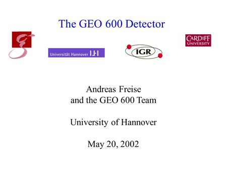 The GEO 600 Detector Andreas Freise and the GEO 600 Team University of Hannover May 20, 2002.