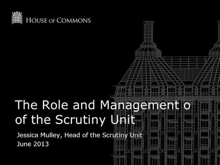 The Role and Management o of the Scrutiny Unit Jessica Mulley, Head of the Scrutiny Unit June 2013.