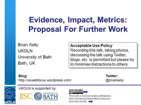UKOLN is supported by: Evidence, Impact, Metrics: Proposal For Further Work Brian Kelly UKOLN University of Bath Bath, UK This work is licensed under a.