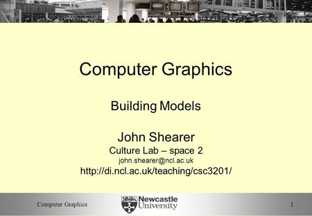 1Computer Graphics Building Models John Shearer Culture Lab – space 2