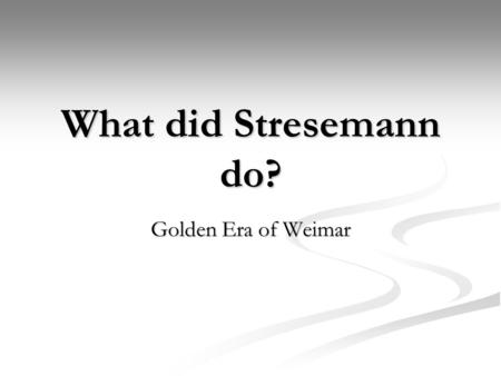 What did Stresemann do? Golden Era of Weimar. 1924-29 Period of Stability after the problems of the early Weimar Republic 1924-29 Period of Stability.