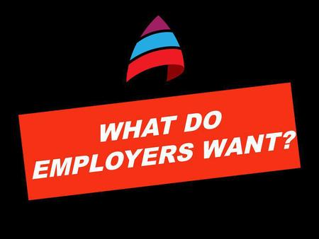 WHAT DO EMPLOYERS WANT?. THERE ARE MORE OPPORTUNITIES FOR HIGHER SKILLED WORK, FEWER FOR UNSKILLED WORK WHAT THIS MEANS FOR YOU… Make sure you have the.