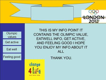 This THIS IS MY INFO POINT IT CONTAINS THE OLIMPIC VALUE, EATWELL INFO, GET ACTIVE, AND FEELING GOOD I HOPE YOU ENJOY MY INFO ABOUT IT ALL THANK YOU. Olympic.