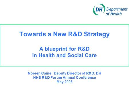 Towards a New R&D Strategy A blueprint for R&D in Health and Social Care Noreen Caine Deputy Director of R&D, DH NHS R&D Forum Annual Conference May 2005.