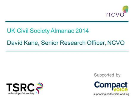 UK Civil Society Almanac 2014 David Kane, Senior Research Officer, NCVO Supported by: