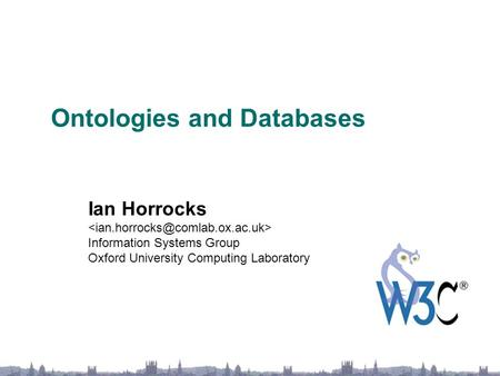 Ontologies and Databases Ian Horrocks Information Systems Group Oxford University Computing Laboratory.