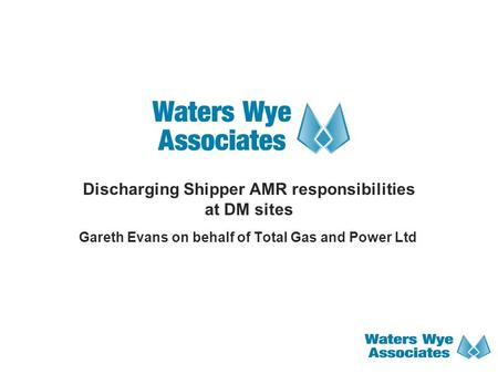 Discharging Shipper AMR responsibilities at DM sites Gareth Evans on behalf of Total Gas and Power Ltd.