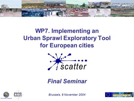 WP7. Implementing an Urban Sprawl Exploratory Tool for European cities Final Seminar Brussels, 9 November 2004.
