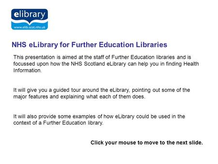 Delivering Knowledge for Health NHS eLibrary for Further Education Libraries This presentation is aimed at the staff of Further Education libraries and.