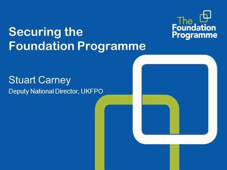 Securing the Foundation Programme Stuart Carney Deputy National Director, UKFPO.