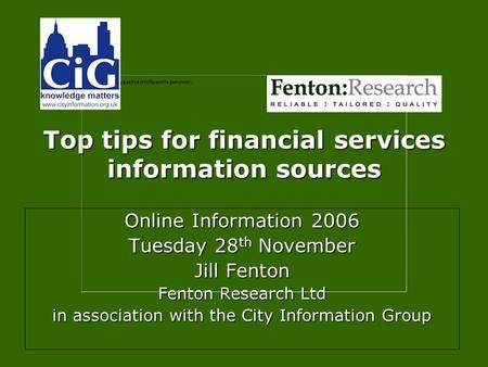Top tips for financial services information sources Online Information 2006 Tuesday 28 th November Jill Fenton Fenton Research Ltd in association with.