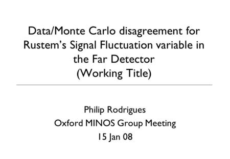 Data/Monte Carlo disagreement for Rustem's Signal Fluctuation variable in the Far Detector (Working Title) Philip Rodrigues Oxford MINOS Group Meeting.