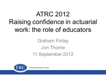 ATRC 2012 Raising confidence in actuarial work: the role of educators Graham Finlay Jon Thorne 11 September 2012 Financial Reporting Council.