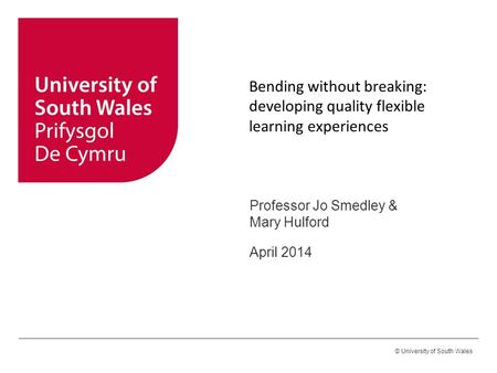 © University of South Wales Bending without breaking: developing quality flexible learning experiences Professor Jo Smedley & Mary Hulford April 2014.