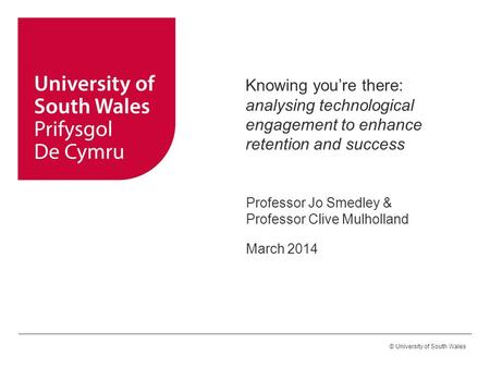 Knowing you're there: analysing technological engagement to enhance retention and success Professor Jo Smedley & Professor Clive Mulholland March 2014.