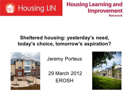 Sheltered housing: yesterday's need, today's choice, tomorrow's aspiration? Jeremy Porteus 29 March 2012 EROSH.