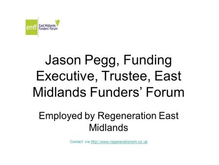 Jason Pegg, Funding Executive, Trustee, East Midlands Funders' Forum Employed by Regeneration East Midlands Contact via