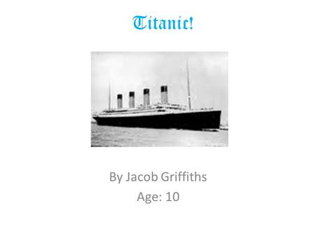 Titanic! By Jacob Griffiths Age: 10. The Titanic The Titanic started to be built in 1909. Three thousand men laboured for 2 years to complete the largest.
