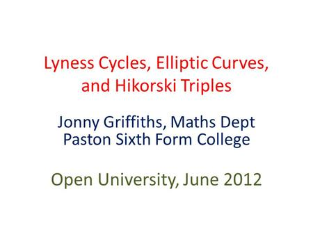 Lyness Cycles, Elliptic Curves, and Hikorski Triples Jonny Griffiths, Maths Dept Paston Sixth Form College Open University, June 2012.